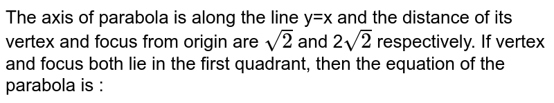 The axis of parabola is along the line y=x and the distance of its vertex and focus from origin are `sqrt2` and 2`sqrt2` respectively. If vertex and focus both lie in the first quadrant, then the equation of the parabola is :