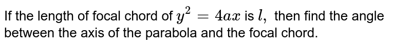 If the length of focal chord of `y^2=4a x` is `l ,` then find the angle between the axis of the parabola and the focal chord.