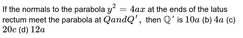 If the normals to the parabola `y^2=4a x` at the ends of the latus rectum meet the parabola at `Qa n dQ^(prime),` then `QQ '` is `10 a`  (b) `4a`  (c) `20 c`  (d) `12 a`
