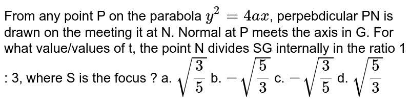 From any point P on the parabola `y^(2)=4ax`, perpebdicular PN is drawn on the meeting it at N. Normal at P meets the axis in G. For what value/values of t, the point N divides SG internally in the ratio 1 : 3, where S is the focus ?  a. `sqrt((3)/(5))` b. `-sqrt((5)/(3))` c. `-sqrt((3)/(5))` d. `sqrt((5)/(3))`