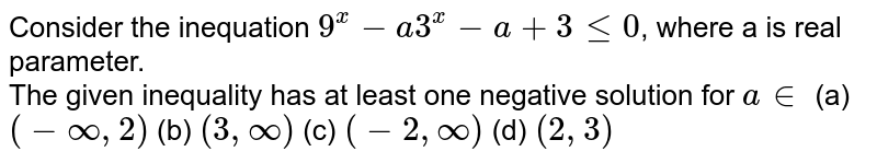 Consider the inequation `9^(x) -a3^(x) - a+ 3 le 0`,  where a is real  parameter. <br> The given inequality has at least one negative solution for `a in ` (a) `(-oo,2)` (b) `(3,oo)` (c) `(-2,oo)` (d) `(2,3)`