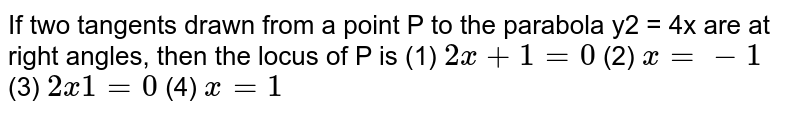"""If two tangents drawn from a point P to the parabola y2 = 4x are at right   angles, then the locus of P is (1) `2x""""""""+""""""""1""""""""=""""""""0`    (2) `x""""""""=""""""""-1`  (3) `2x""""""""""""""""1""""""""=""""""""0`    (4) `x""""""""=""""""""1`"""