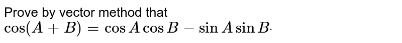Prove by vector method that   `cos(A+B)=cos AcosB-sinAsinBdot`