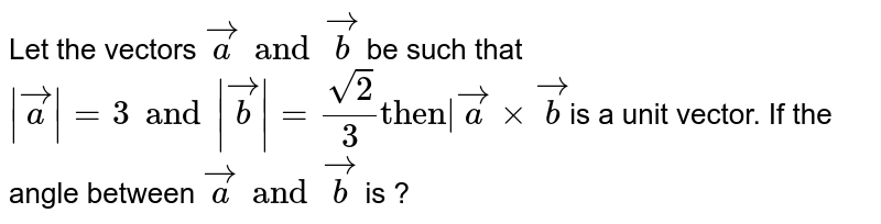 """Let the vectors `veca and vecb` be such that ` veca =3and vecb =sqrt2/3""""then """" vecaxxvecb`is a unit vector. If the angle between `veca and vecb` is ?"""