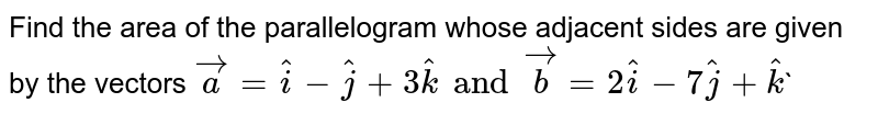 Find the area of the parallelogram whose adjacent sides are given by the vectors `veca=hati-hatj+3hatk and vecb=2hati-7hatj+hatk``