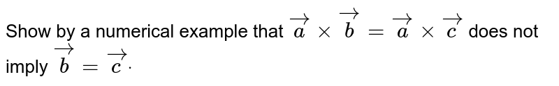 Show by a numerical example    that ` vec axx vec b= vec axx vec c` does not imply ` vec b= vec c dot`