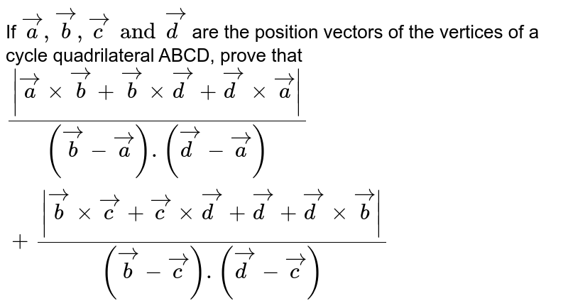 If `veca,vecb,vecc and vecd` are the position vectors of the vertices of a cycle quadrilateral ABCD, prove that `( vecaxxvecb+vecb xxvecd+vecd xxveca )/((vecb-veca).(vecd-veca))+( vecbxxvecc+veccxxvecd+vecd+vecd xx vecb )/((vecb-vecc).(vecd-vecc))`