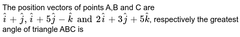 The position vectors of points A,B and C are `hati+hatj,hati + 5hatj -hatk and 2hati + 3hatj + 5hatk`, respectively the greatest angle of triangle ABC is