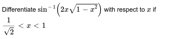 Differentiate `sin^(-1)(2xsqrt(1-x^2))` with respect to `x` if  `1/(sqrt(2)) < x < 1`