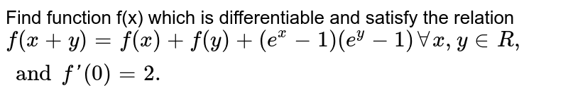 Find function f(x) which is differentiable and satisfy the relation `f(x+y)=f(x)+f(y)+(e^(x)-1)(e^(y)-1)AA x, y in R, and f'(0)=2.`
