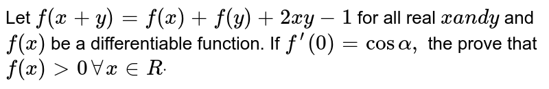 Let `f(x+y)=f(x)+f(y)+2x y-1` for all real `xa n dy` and `f(x)` be a differentiable function. If `f^(prime)(0)=cosalpha,` the prove that `f(x)>0AAx in  Rdot`