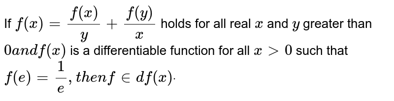 If `f(x)=(f(x))/y+(f(y))/x` holds for all real `x` and `y` greater than `0a n df(x)` is a differentiable function for all `x >0` such that `f(e)=1/e ,then     find f(x)dot`
