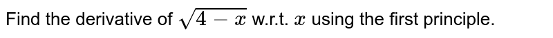Find the derivative of `sqrt(4-x)` w.r.t. `x` using the first principle.