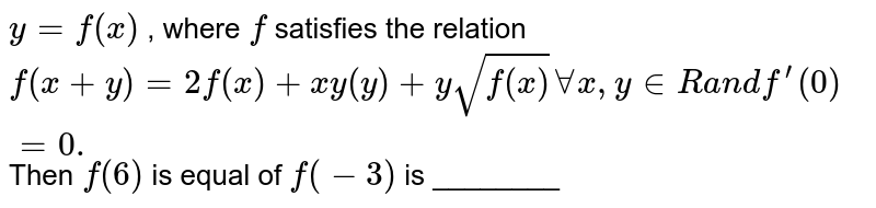 `y=f(x)` , where `f` satisfies the relation `f(x+y)=2f(x)+x y(y)+ysqrt(f(x))AAx , y in  Ra n df^(prime)(0)=0.` Then `f(6)` is equal of `f(-3)` is ________