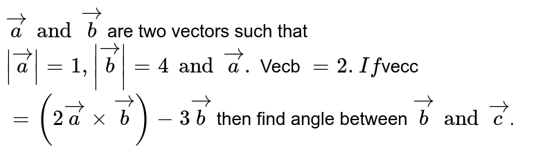 `veca and vecb` are two vectors such that `|veca|=1 ,|vecb|=4 and veca.` Vecb `=2 . If `vecc` = (2vecaxx vecb) - 3vecb` then find angle between `vecb and vecc`.