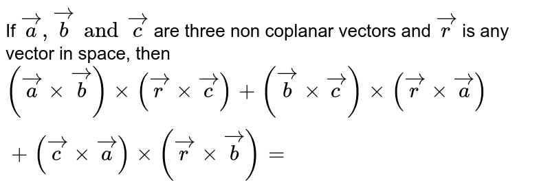 If `veca,vecb and vecc` are three non coplanar vectors and `vecr` is any vector in space, then `(vecaxxvecb)xx(vecrxxvecc)+(vecb xxvecc)xx(vecrxxveca)+(veccxxveca)xx(vecrxxvecb)=`