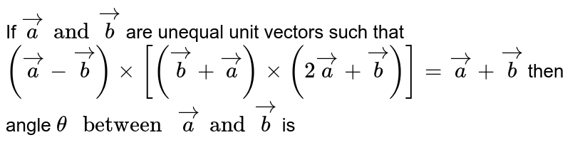 """If `veca and vecb` are unequal unit vectors such that `(veca - vecb) xx[ (vecb + veca) xx (2 veca + vecb)] = veca+vecb` then angle  `theta """" between """" veca and vecb` is"""