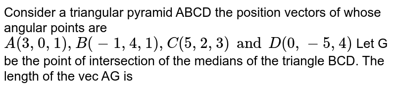 Consider a triangular pyramid ABCD the position vectors of whose angular points are `A(3,0,1),B(-1,4,1),C(5,2, 3) and D(0,-5,4)` Let G be the point of intersection of the medians of the triangle BCD. The length of the vec  AG is