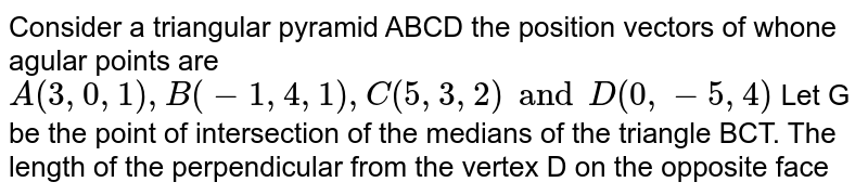 Consider a triangular pyramid ABCD the position vectors of whone agular points are `A(3,0,1),B(-1,4,1),C(5,3, 2) and D(0,-5,4)` Let G be the point of intersection of the medians of the triangle BCT. The length of the perpendicular from the vertex D on the opposite face