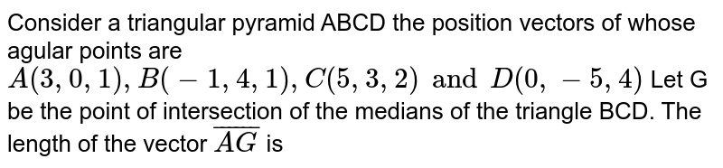 Consider a triangular pyramid ABCD the position vectors of whose agular points are `A(3,0,1),B(-1,4,1),C(5,3, 2) and D(0,-5,4)` Let G be the point of intersection of the medians of the triangle BCD. The length of the vector  `bar(AG)` is