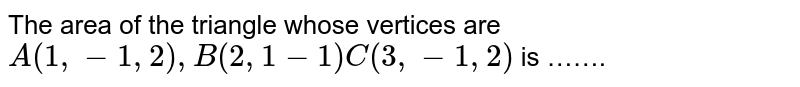 The  area of the  triangle whose  vertices are <br> `A(1,-1,2),B(2,1-1)C(3,-1,2)` is …….