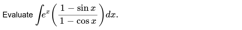 Evaluate `int e^(x)((1-sinx)/(1-cosx))dx.`