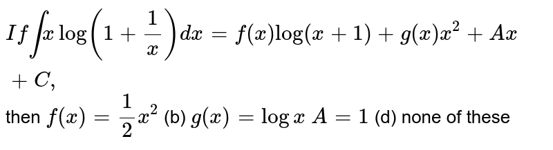 `Ifintxlog(1+1/x)dx=f(x)log(x+1)+g(x)x^2+A x+C ,` then `f(x)=1/2x^2`  (b) `g(x)=logx`  `A=1`    (d) none of these