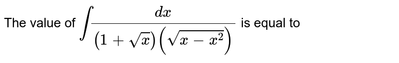 The value of `int (dx)/((1+sqrtx)(sqrt(x-x^2)))` is equal to