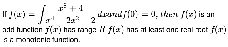 If `f(x)=int(x^8+4)/(x^4-2x^2+2)dxa n df(0)=0,t h e n`  `f(x)` is an odd function `f(x)` has range `R`  `f(x)` has at least one real root `f(x)` is a   monotonic function.