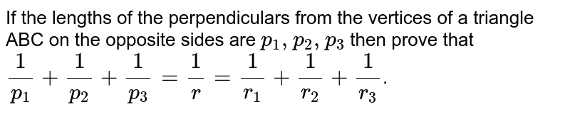 If the lengths of the perpendiculars from the vertices of a triangle ABC on the opposite sides are `p_(1), p_(2), p_(3)` then prove that `(1)/(p_(1)) + (1)/(p_(2)) + (1)/(p_(3)) = (1)/(r) = (1)/(r_(1)) + (1)/(r_(2)) + (1)/(r_(3))`.