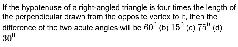 If the hypotenuse of a right-angled triangle is four times the length   of the perpendicular drawn from the opposite vertex to it, then the   difference of the two acute angles will be `60^0`  (b) `15^0`  (c) `75^0`  (d) `30^0`