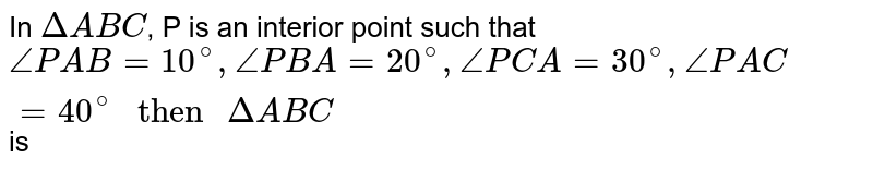 """In `Delta ABC`, P is an interior point such that `angle PAB = 10^(@), anglePBA = 20^(@), anglePCA = 30^(@), anglePAC = 40^(@) """" then """" DeltaABC` is"""