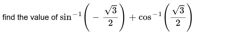 find the value of `sin^(-1)(-sqrt3/2)+cos^(-1)(sqrt3/2)`