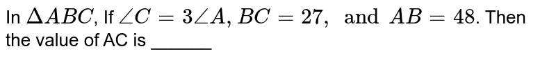 In `Delta ABC`, If `angle C = 3 angle A, BC = 27, and AB =48`. Then the value of AC is ______
