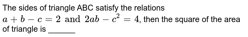 The sides of triangle ABC satisfy the relations `a + b - c= 2 and 2ab -c^(2) =4`, then the square of the area of triangle is ______