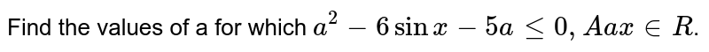 Find the values of a for which `a^2-6sinx-5ale0,Aax inR`.