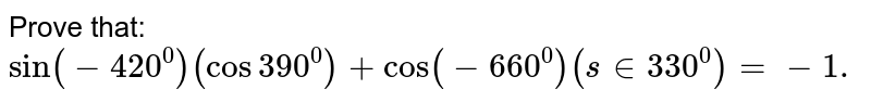 Prove that: `sin(-420^0)(cos390^0)+cos(-660^0)(s in330^0)=-1.`