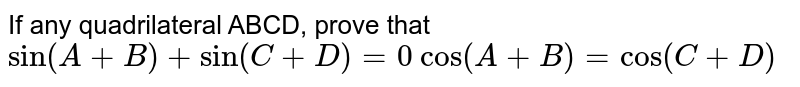 """If any quadrilateral ABCD, prove that  `""""sin""""(A+B)+sin(C+D)=0`   `""""cos""""(A+B)=cos(C+D)`"""