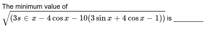 The minimum value of `sqrt((3s in x-4cosx-10(3sinx+4cosx-1))` is ________