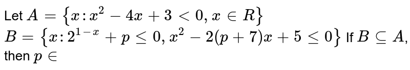 Let `A={x:x^(2)-4x+3 lt 0,x in R }`  `B={x: 2^(1-x)+p le 0 , x^(2)-2(p+7)x+5 le0}`  If `B sube A`, then `p in `