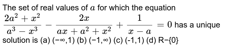 The set of real values of `a` for which the equation `(2a^(2)+x^(2))/(a^(3)-x^(3))-(2x)/(ax+a^(2)+x^(2))+(1)/(x-a)=0` has a unique solution is (a) (−∞,1)  (b) (−1,∞) (c) (-1,1)  (d) R−{0}