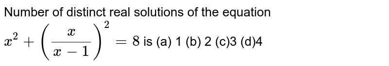 Number of distinct real solutions of the equation `x^(2)+((x)/(x-1))^(2)=8` is (a) 1  (b) 2  (c)3  (d)4