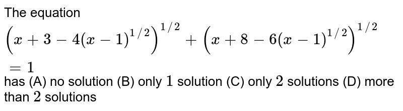 The equation  `(x+3-4(x-1)^(1//2))^(1//2)+(x+8-6(x-1)^(1//2))^(1//2)=1` has (A) no solution (B) only `1` solution (C) only `2` solutions (D) more than `2` solutions
