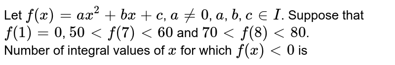 Let `f(x)=ax^(2)+bx+c`, `a ne 0`, `a`, `b`, `c in I`. Suppose that `f(1)=0`, `50 lt f(7) lt 60 ` and `70 lt f(8) lt 80`. <br> Number of integral values of `x` for which `f(x) lt 0` is