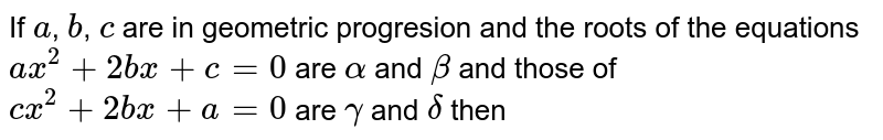 If `a`, `b`, `c` are in geometric progresion and the roots of the equations `ax^(2)+2bx+c=0` are `alpha` and `beta` and those of `cx^(2)+2bx+a=0` are `gamma` and `delta` then
