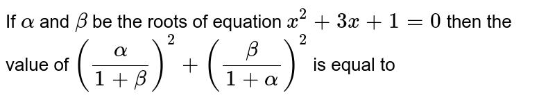 If `alpha` and `beta` be the roots of equation `x^(2) + 3x + 1 = 0` then the value of `((alpha)/(1 + beta))^(2) + ((beta)/(1 + alpha))^(2)` is equal to