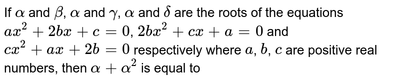If `alpha` and `beta`, `alpha` and `gamma`, `alpha` and `delta` are the roots of the equations `ax^(2)+2bx+c=0`, `2bx^(2)+cx+a=0` and `cx^(2)+ax+2b=0` respectively where `a`, `b`, `c` are positive real numbers, then `alpha+alpha^(2)` is equal to