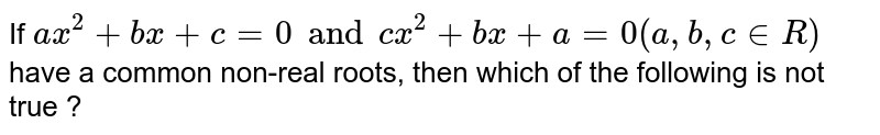 If `ax^2+bx+c=0 and cx^2 + bx+a=0(a,b,c in R)` have a common non-real roots, then which of the following is not true ?
