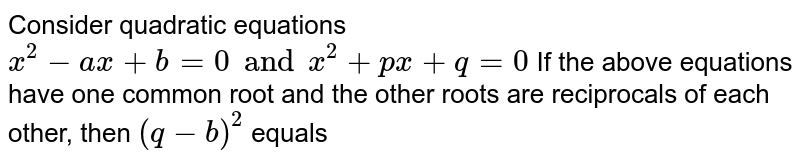 Consider quadratic equations `x^2-ax+b=0 and x^2+px+q=0` If the above equations have one common root and the other roots are reciprocals of each other, then `(q-b)^2` equals
