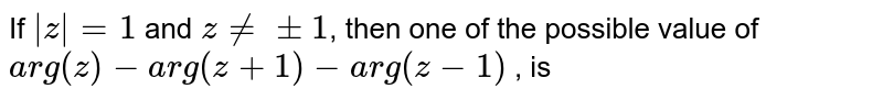 If `|z|=1` and `z ne +-1`, then one of the possible value of `arg(z)-arg(z+1)-arg(z-1)` , is